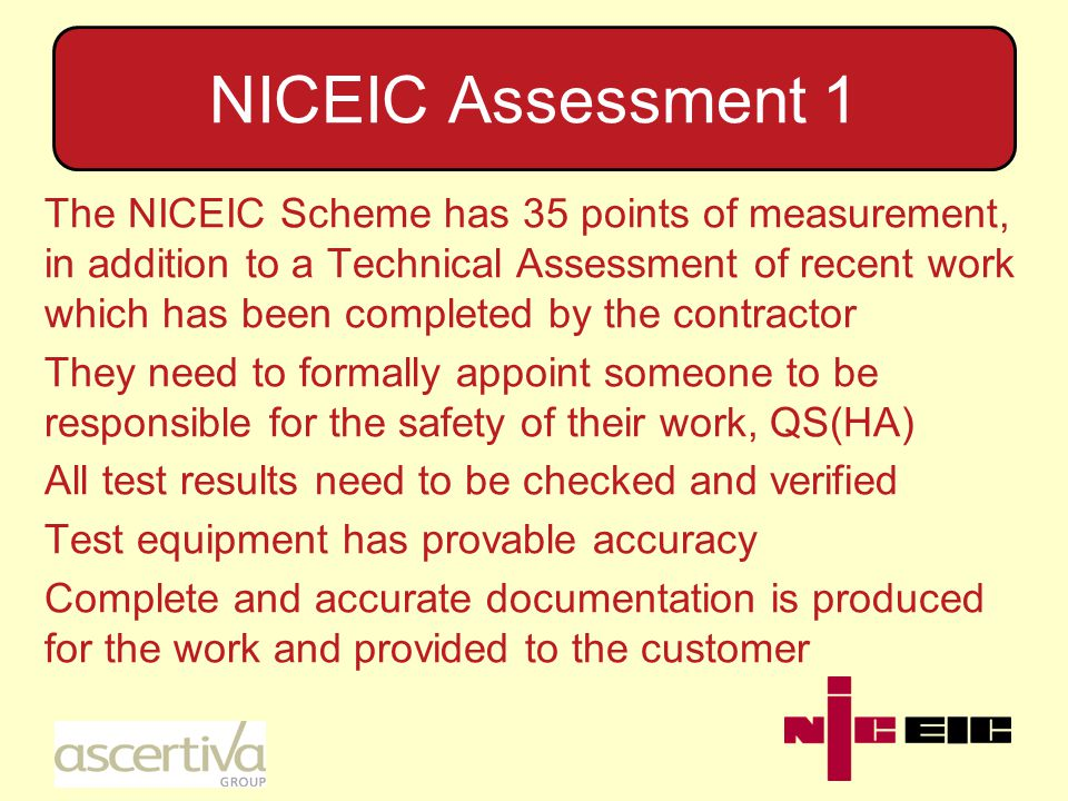 NICEIC Assessment 2 Using only trained personnel, with records of training and experience There is suitable and sufficient supervision of the workforce and their tasks by the QS(HA) Sufficient, correct, up-to-date Standards/Codes of Practice are available at the workplace for reference Knowledge of the various requirements, e.g.