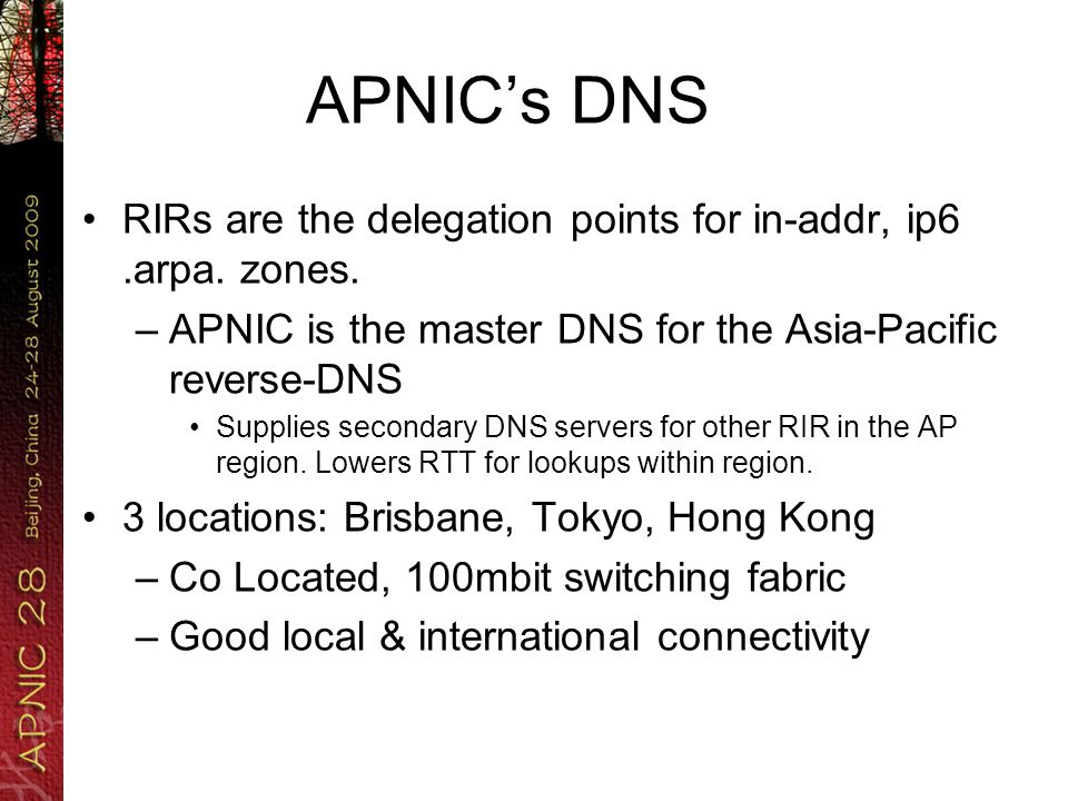 APNICs DNS DNS @ APNIC has two forms –The NS hosts (ns1, ns3, ns4) APNICs primary NS for its in-addr.arpa/ip6.arpa The entire Asia-Pacific managed IP address space –The SEC hosts (sec1, sec3) Secondary NS for the other RIR Also hosts a range of ccTLD, other forward namespaces Whats the behavior of these services.
