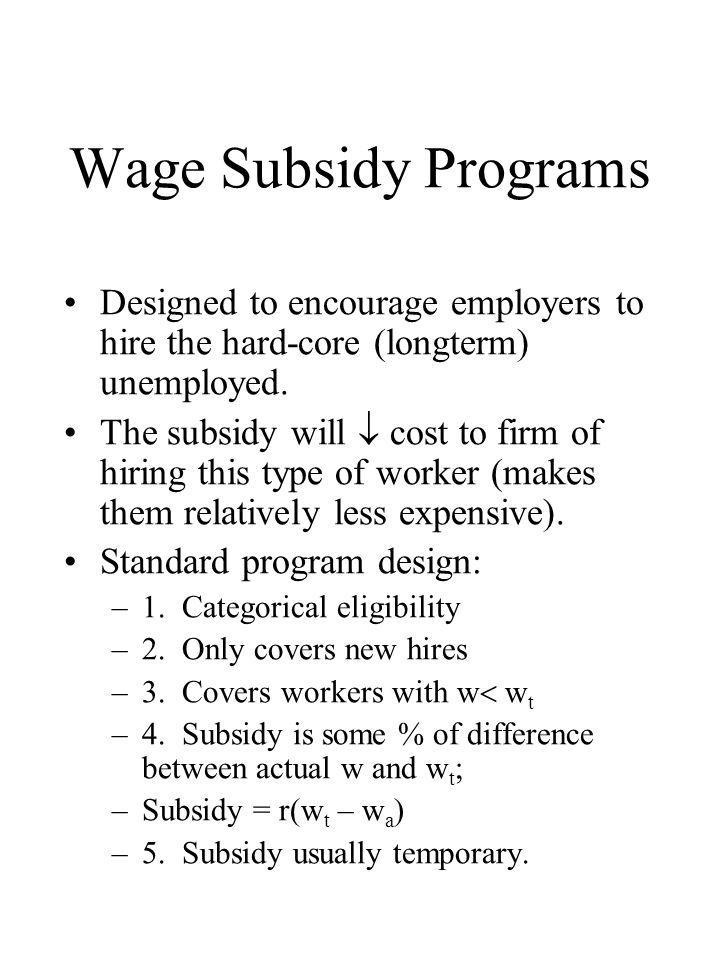 Effects of Subsidy Program Good effects: –1)  employment of target group; –2) gives largest subsidy to hardest to employ (since their wages are lowest); –3) as hard-to-employ take jobs and gain experience, their wages rise so subsidy cost falls.