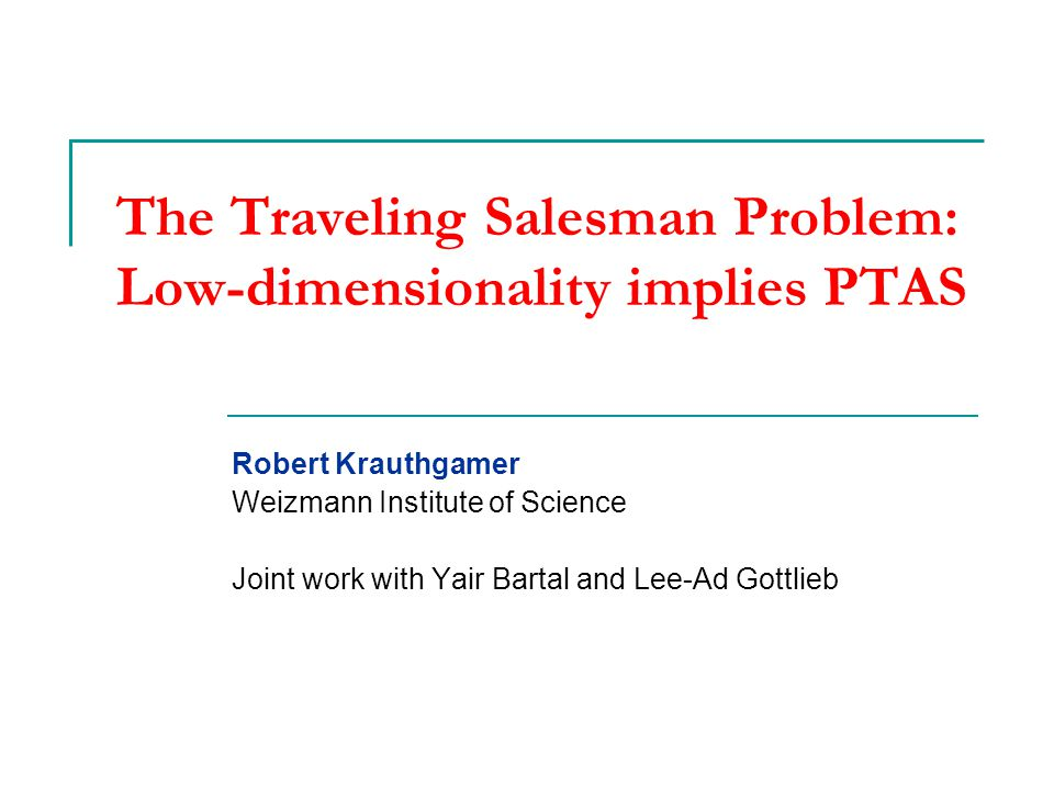 Traveling Salesman Problem (TSP) Definition: Given a set of cities (points), find a minimum-length tour that visits all points  Classic, well-studied NP-hard problem  [Karp'72; Papadimitriou-Vempala'06]  Mentioned in a handbook from 1832.
