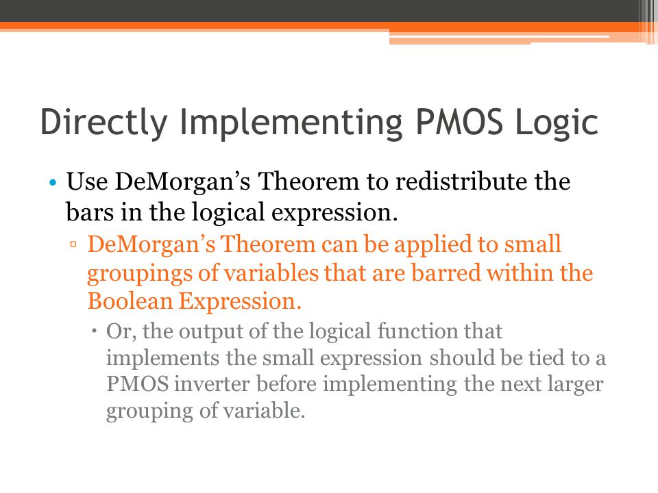 PMOS Logic: DeMorgans Theorem Variables that are barred should be connected directly to the gate of a PMOSFET.