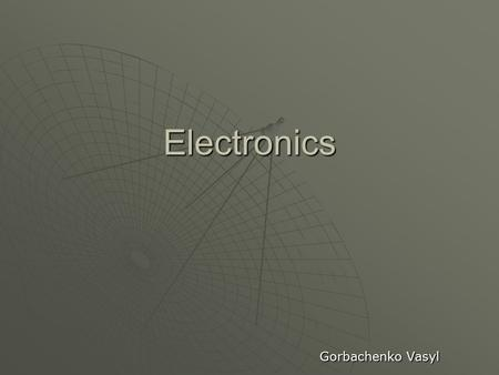 Electronics Gorbachenko Vasyl. What is electronics? Electronics is the branch of science, engineering and technology dealing with electrical circuits.