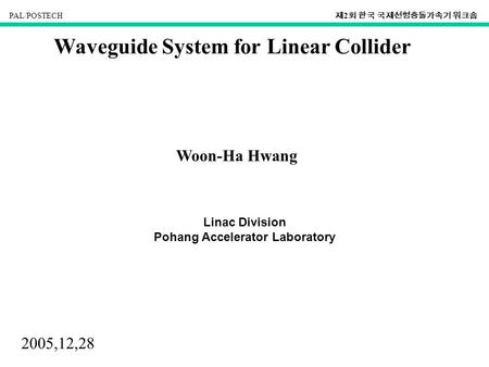 PAL/POSTECH 제 2 회 한국 국제선형충돌가속기 워크숍 Waveguide System for Linear Collider Woon-Ha Hwang Linac Division Pohang Accelerator Laboratory 2005,12,28.
