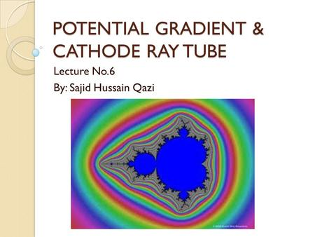 POTENTIAL GRADIENT & CATHODE RAY TUBE Lecture No.6 By: Sajid Hussain Qazi.