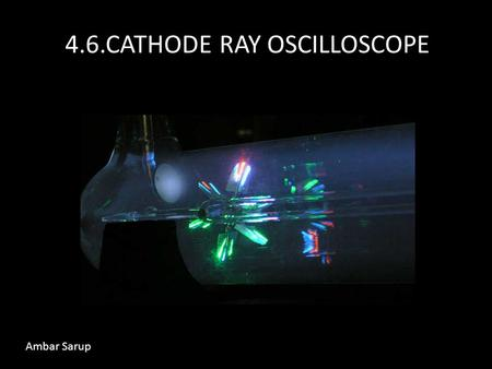 4.6.CATHODE RAY OSCILLOSCOPE Ambar Sarup. What is a Cathode Ray? A cathode ray is a beam of fast flowing electrons.