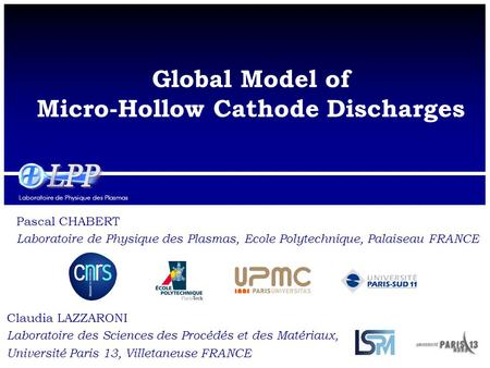 Laboratoire de Physique des Plasmas Global Model of Micro-Hollow Cathode Discharges Pascal CHABERT Laboratoire de Physique des Plasmas, Ecole Polytechnique,