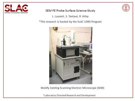 SEM FE Probe Surface Science <strong>Study</strong> L. Laurent, S. Tantawi, R. Kirby *This research is funded by the SLAC LDRD Program Modify Existing Scanning Electron.