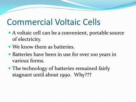 Commercial Voltaic Cells A voltaic cell can be a convenient, portable source of electricity. We know them as <strong>batteries</strong>. <strong>Batteries</strong> have been in use for.