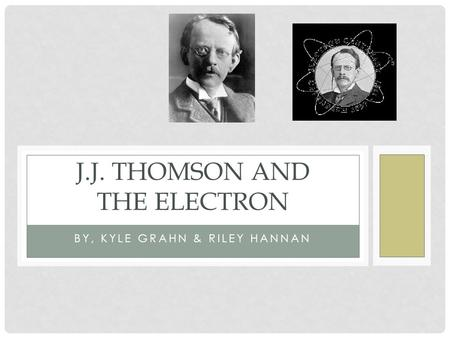BY, KYLE GRAHN & RILEY HANNAN J.J. THOMSON AND THE ELECTRON.