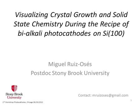 Visualizing Crystal Growth and Solid State Chemistry During the Recipe of bi-alkali photocathodes on Si(100) Miguel Ruiz-Osés Postdoc Stony Brook University.