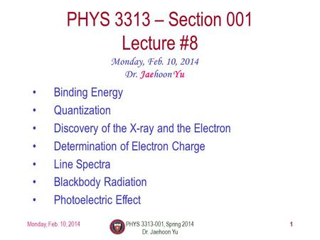 1 PHYS 3313 – Section 001 Lecture #8 Monday, Feb. 10, 2014 Dr. Jaehoon Yu Binding Energy Quantization Discovery of the X-ray and the Electron Determination.