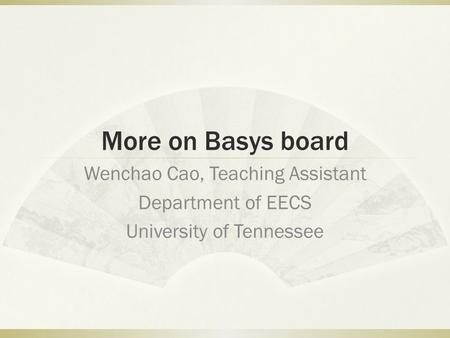 More on Basys board Wenchao Cao, Teaching Assistant Department of EECS University of Tennessee.