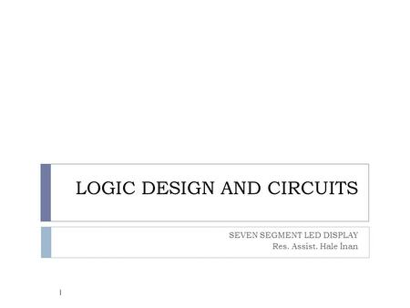 LOGIC DESIGN AND CIRCUITS SEVEN SEGMENT LED DISPLAY Res. Assist. Hale İnan 1.