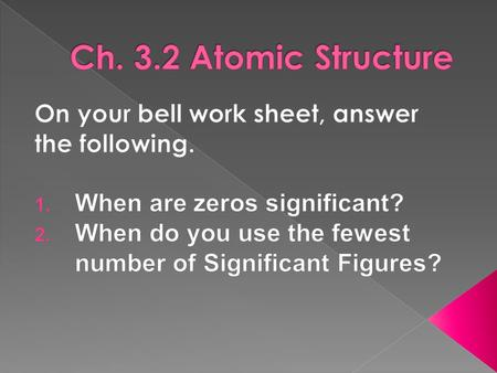 Ch. 3.2 Atomic Structure On your bell work sheet, answer the following. When are zeros significant? When do you use the fewest number of Significant Figures?