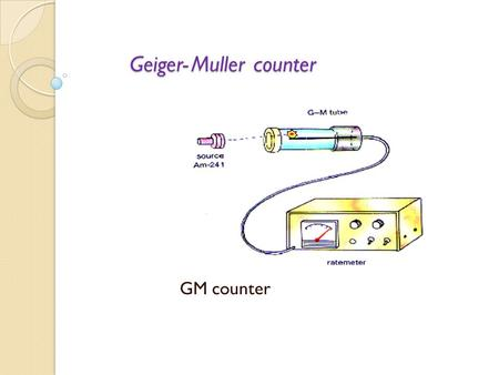 Geiger- Muller counter GM counter construction A GM counter consists of a fine wire mounted along the axis of a cylindrical cathode made of glass or.