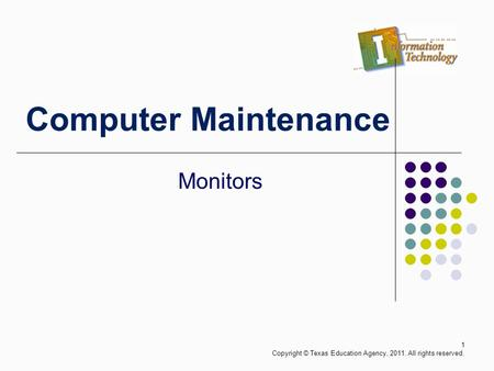 Computer Maintenance Monitors 1 Copyright © Texas Education Agency, 2011. All rights reserved.