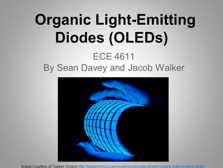 Organic Light-Emitting Diodes (OLEDs) ECE 4611 By Sean Davey and Jacob Walker Image Courtesy of Topper Choice