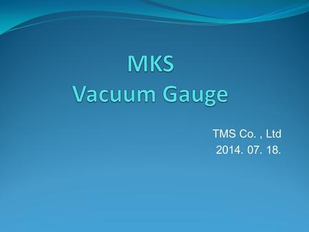 TMS Co., Ltd 2014. 07. 18.. Vacuum GAUGE Vacuum Gauge Selection.