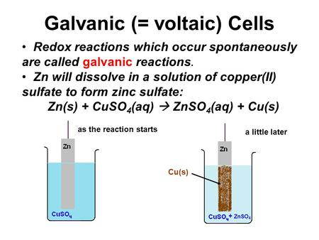 Galvanic (= voltaic) Cells Redox reactions which occur spontaneously are called galvanic reactions. Zn will dissolve in a solution of copper(II) sulfate.