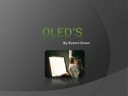 OLED stands for Organic Light-Emitting Diodes  It's a solid-state semiconductor device that is 100 to 500 nanometers thick.  Consists of 5 Layers.