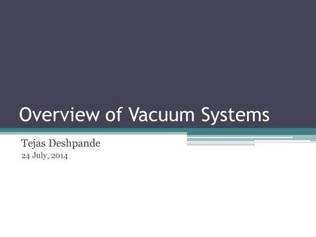 Overview of Vacuum Systems Tejas Deshpande 24 July, 2014.