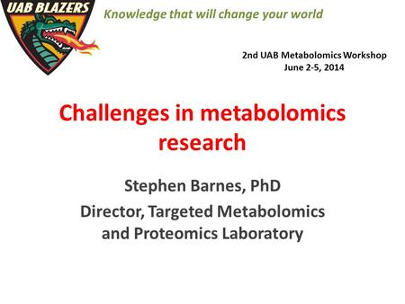 Challenges in metabolomics research Stephen Barnes, PhD Director, Targeted Metabolomics and Proteomics Laboratory 2nd UAB Metabolomics Workshop June 2-5,