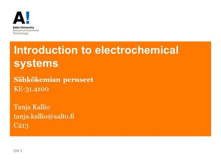 Introduction to electrochemical systems Sähkökemian peruseet KE-31.4100 Tanja Kallio C213 CH 1.