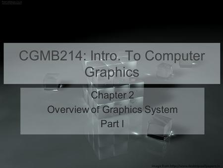 CGMB214: Intro. To Computer Graphics Chapter 2 Overview of Graphics System Part I Image from