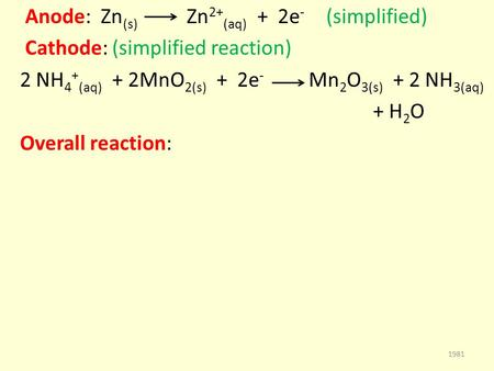 Anode: Zn (s) Zn 2+ (aq) + 2e - (simplified) Cathode: (simplified reaction) 2 NH 4 + (aq) + 2MnO 2(s) + 2e - Mn 2 O 3(s) + 2 NH 3(aq) + H 2 O Overall reaction: