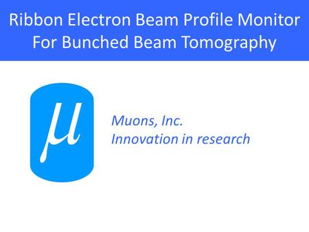 Ribbon Electron Beam Profile Monitor For Bunched Beam Tomography Muons, Inc. Innovation in research.