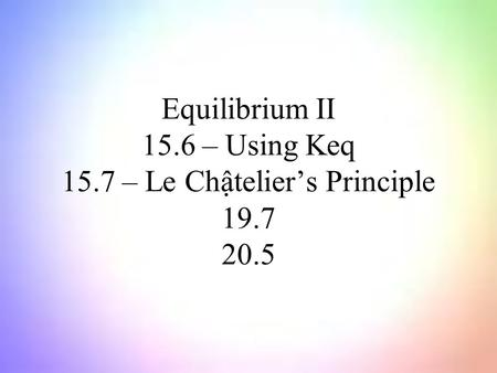 Equilibrium II 15.6 – Using Keq 15.7 – Le Chậtelier's Principle 19.7 20.5.