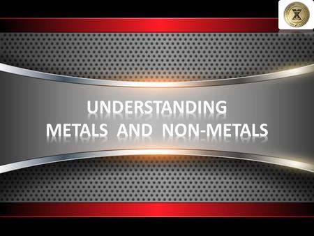 UNDERSTANDING METALS AND NON-METALS