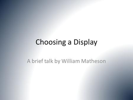 Choosing a Display A brief talk by William Matheson.