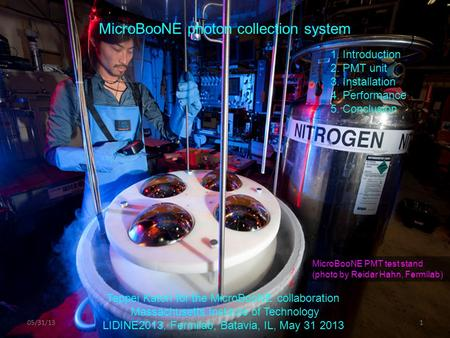 05/31/131 MicroBooNE photon collection system 1. Introduction 2. PMT unit 3. Installation 4. Performance 5. Conclusion Teppei Katori for the MicroBooNE.