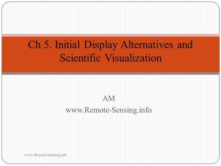 AMwww.Remote-Sensing.info Ch 5. Initial Display Alternatives and Scientific Visualization www.Remote-Sensing.info.