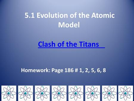 5.1 Evolution of the Atomic Model Clash of the Titans Clash of the Titans Homework: Page 186 # 1, 2, 5, 6, 8.
