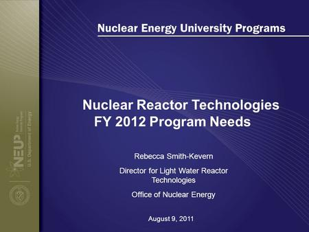 Nuclear Energy University Programs Nuclear Reactor Technologies FY 2012 Program Needs Rebecca Smith-Kevern Director for Light Water Reactor Technologies.