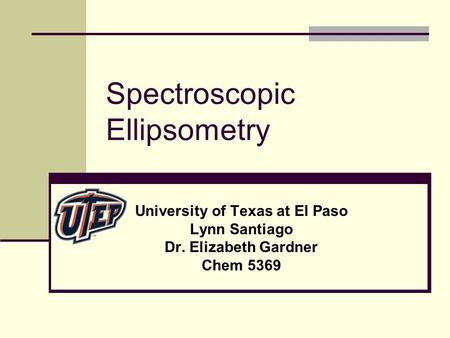 Spectroscopic Ellipsometry University of Texas at El Paso Lynn Santiago Dr. Elizabeth Gardner Chem 5369.