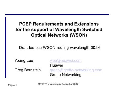 Page - 1 70 th IETF – Vancouver, December 2007 PCEP Requirements and Extensions for the support of Wavelength Switched Optical Networks (WSON) Young