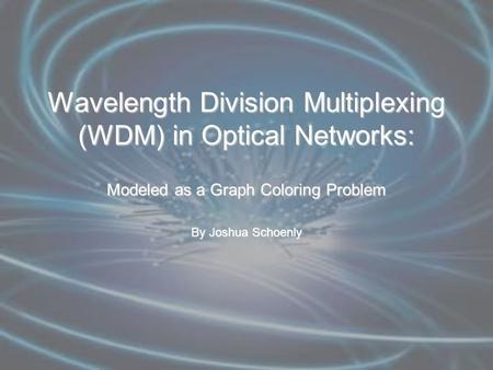 Wavelength Division Multiplexing (WDM) in Optical Networks: Modeled as a Graph Coloring Problem By Joshua Schoenly.