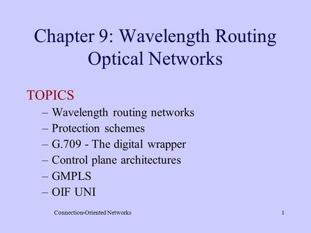 Connection-<strong>Oriented</strong> Networks1 Chapter 9: Wavelength Routing Optical Networks TOPICS –Wavelength routing networks –Protection schemes –G.709 - The digital.