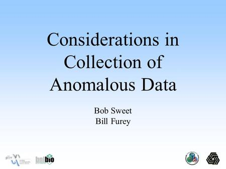 Bob Sweet Bill Furey Considerations in Collection of Anomalous Data.