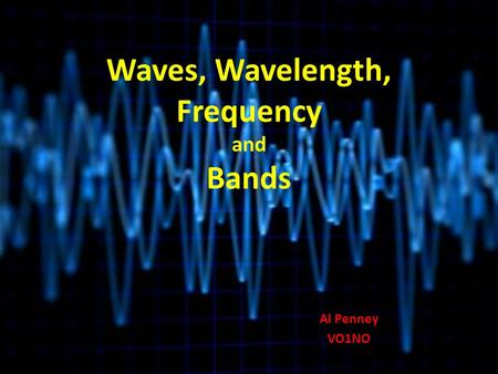 Waves, Wavelength, Frequency and Bands Al Penney VO1NO.