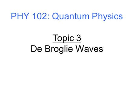 PHY 102: Quantum Physics Topic 3 De Broglie Waves.