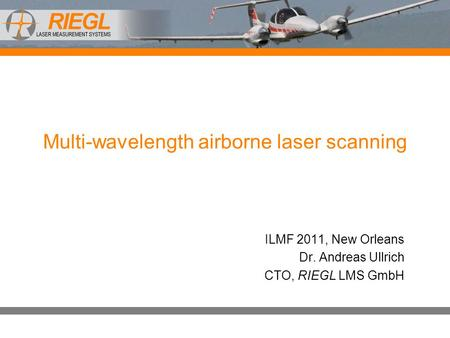 Multi-wavelength airborne laser scanning ILMF 2011, New Orleans Dr. Andreas Ullrich CTO, RIEGL LMS GmbH.