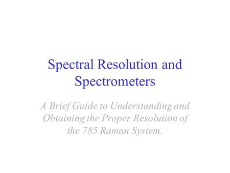 Spectral Resolution and Spectrometers A Brief Guide to Understanding and Obtaining the Proper Resolution of the 785 Raman System.