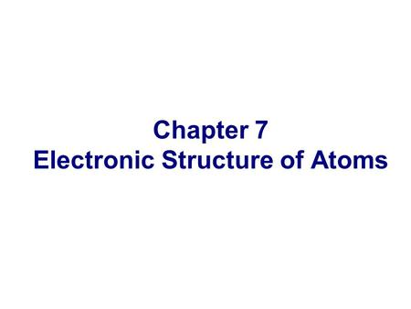 Chapter 7 Electronic Structure of Atoms