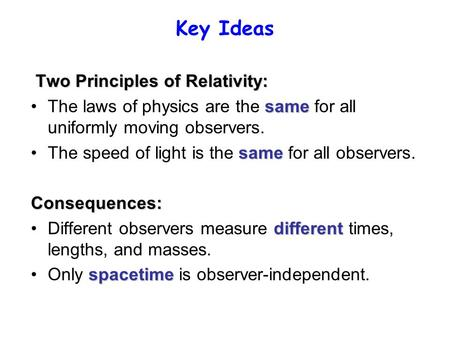 Key Ideas Two Principles of Relativity: sameThe laws of physics are the same for all uniformly moving observers. sameThe speed of light is the same for.
