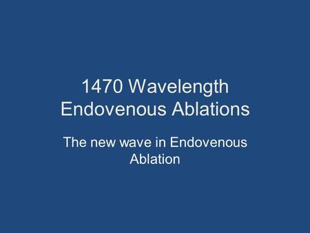 1470 Wavelength Endovenous Ablations The new wave in Endovenous Ablation.