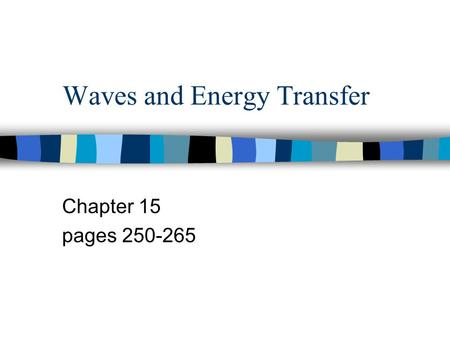 Waves and Energy Transfer Chapter 15 pages 250-265.